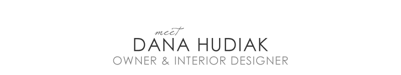 Meet Dana Hudiak. Howner and Interior Designer